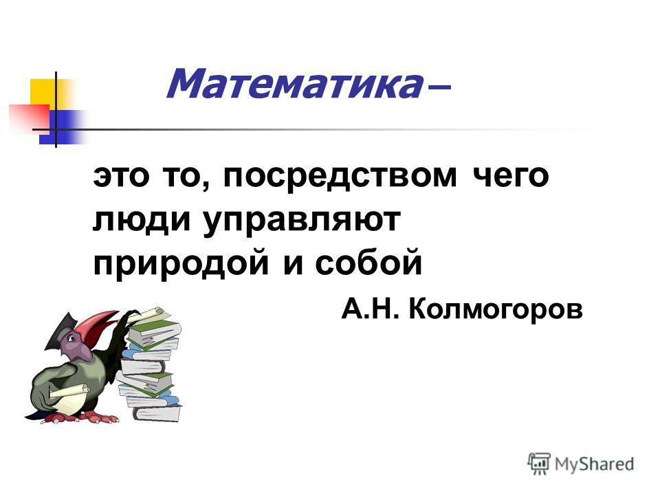 Математика – это то, посредством чего люди управляют природой и собой А.Н. Колмогоров