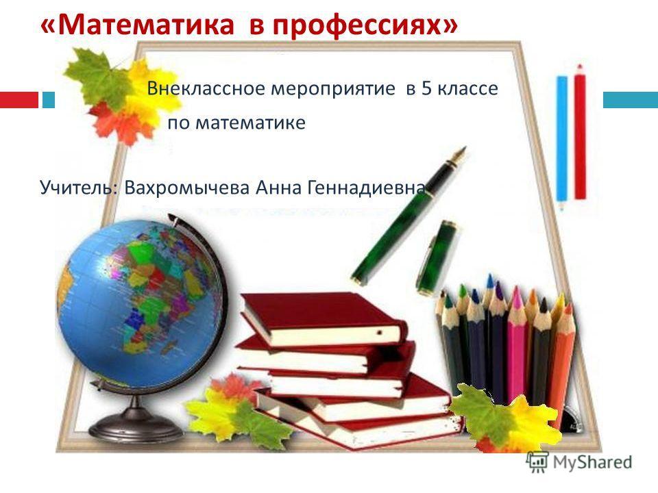 « Математика в профессиях » Внеклассное мероприятие в 5 классе по математике Учитель : Вахромычева Анна Геннадиевна