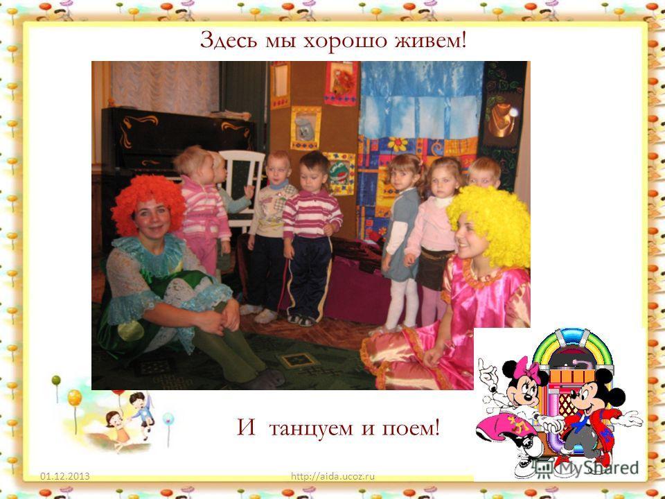 Здесь мы хорошо живем! 01.12.2013http://aida.ucoz.ru4 И танцуем и поем!