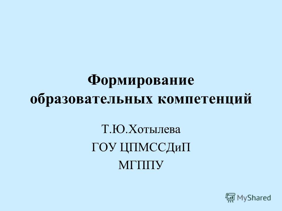 Формирование образовательных компетенций Т.Ю.Хотылева ГОУ ЦПМССДиП МГППУ