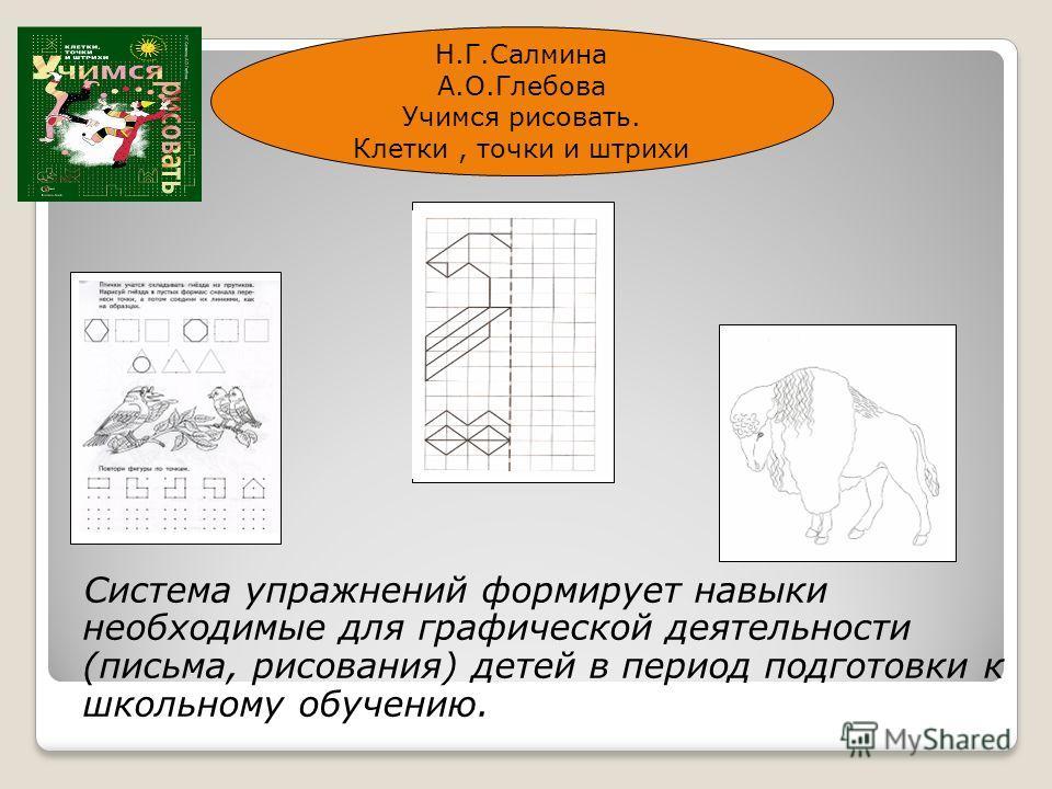 Система упражнений формирует навыки необходимые для графической деятельности (письма, рисования) детей в период подготовки к школьному обучению. Н.Г.Салмина А.О.Глебова Учимся рисовать. Клетки, точки и штрихи