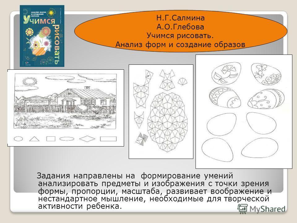 Задания направлены на формирование умений анализировать предметы и изображения с точки зрения формы, пропорции, масштаба, развивает воображение и нестандартное мышление, необходимые для творческой активности ребенка. Н.Г.Салмина А.О.Глебова Учимся ри