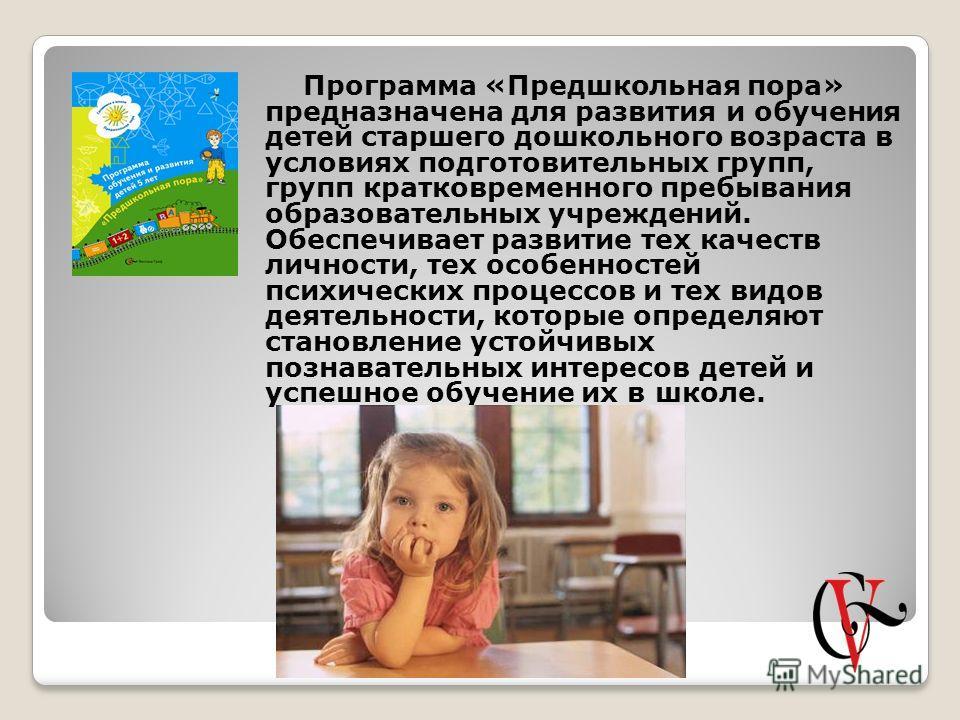 Программа «Предшкольная пора» предназначена для развития и обучения детей старшего дошкольного возраста в условиях подготовительных групп, групп кратковременного пребывания образовательных учреждений. Обеспечивает развитие тех качеств личности, тех о