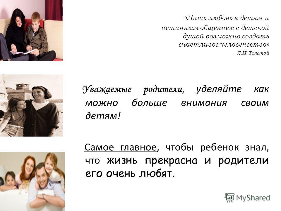 «Лишь любовь к детям и истинным общением с детской душой возможно создать счастливое человечество» Л.Н. Толстой Уважаемые родители, уделяйте как можно больше внимания своим детям! Самое главное, чтобы ребенок знал, что жизнь прекрасна и родители его