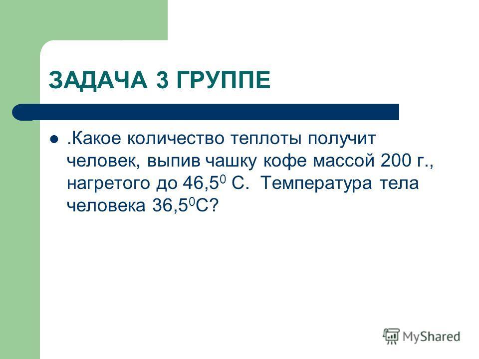 ЗАДАЧА 3 ГРУППЕ.Какое количество теплоты получит человек, выпив чашку кофе массой 200 г., нагретого до 46,5 0 С. Температура тела человека 36,5 0 С?