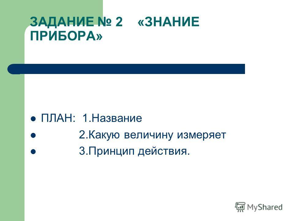 ЗАДАНИЕ 2 «ЗНАНИЕ ПРИБОРА» ПЛАН: 1.Название 2.Какую величину измеряет 3.Принцип действия.