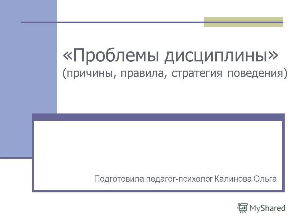 «Проблемы дисциплины » (причины, правила, стратегия поведения) Подготовила педагог-психолог Калинова Ольга