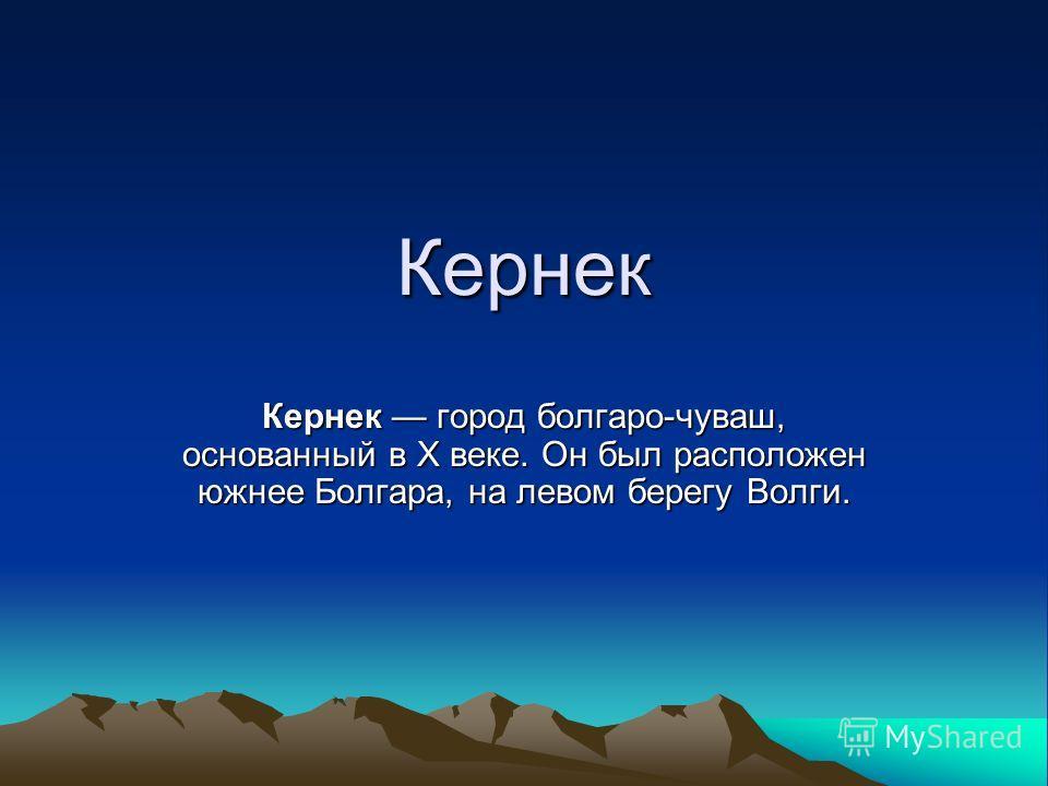 Кернек Кернек город болгаро-чуваш, основанный в Х веке. Он был расположен южнее Болгара, на левом берегу Волги.