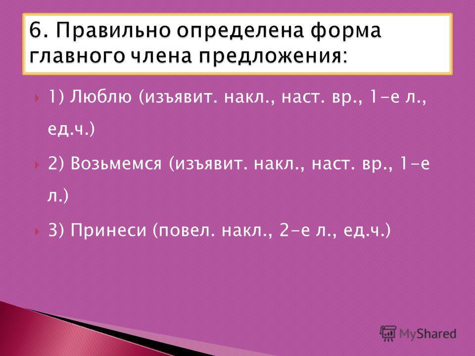 1) Люблю (изъявит. накл., наст. вр., 1-е л., ед.ч.) 2) Возьмемся (изъявит. накл., наст. вр., 1-е л.) 3) Принеси (повел. накл., 2-е л., ед.ч.)