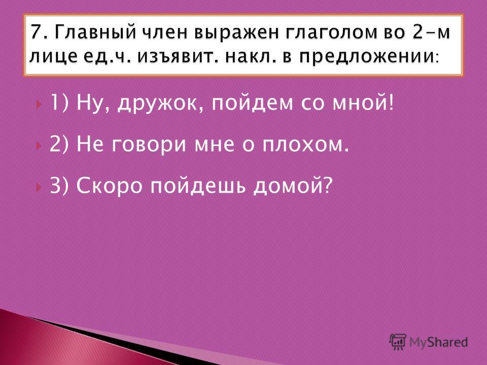 1) Ну, дружок, пойдем со мной! 2) Не говори мне о плохом. 3) Скоро пойдешь домой?