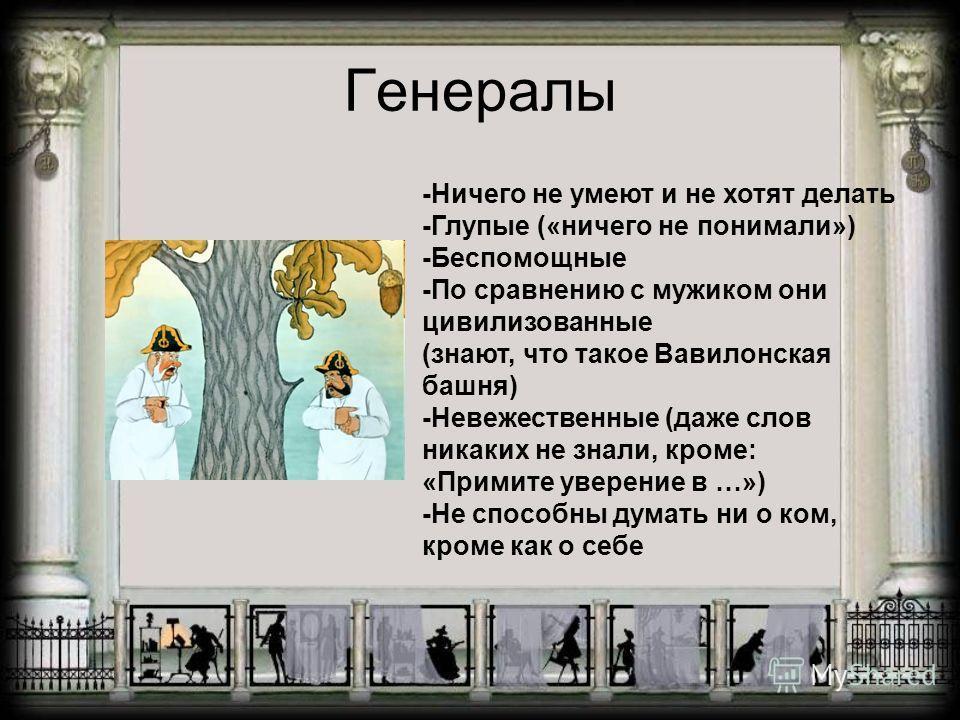 Генералы -Ничего не умеют и не хотят делать -Глупые («ничего не понимали») -Беспомощные -По сравнению с мужиком они цивилизованные (знают, что такое Вавилонская башня) -Невежественные (даже слов никаких не знали, кроме: «Примите уверение в …») -Не сп