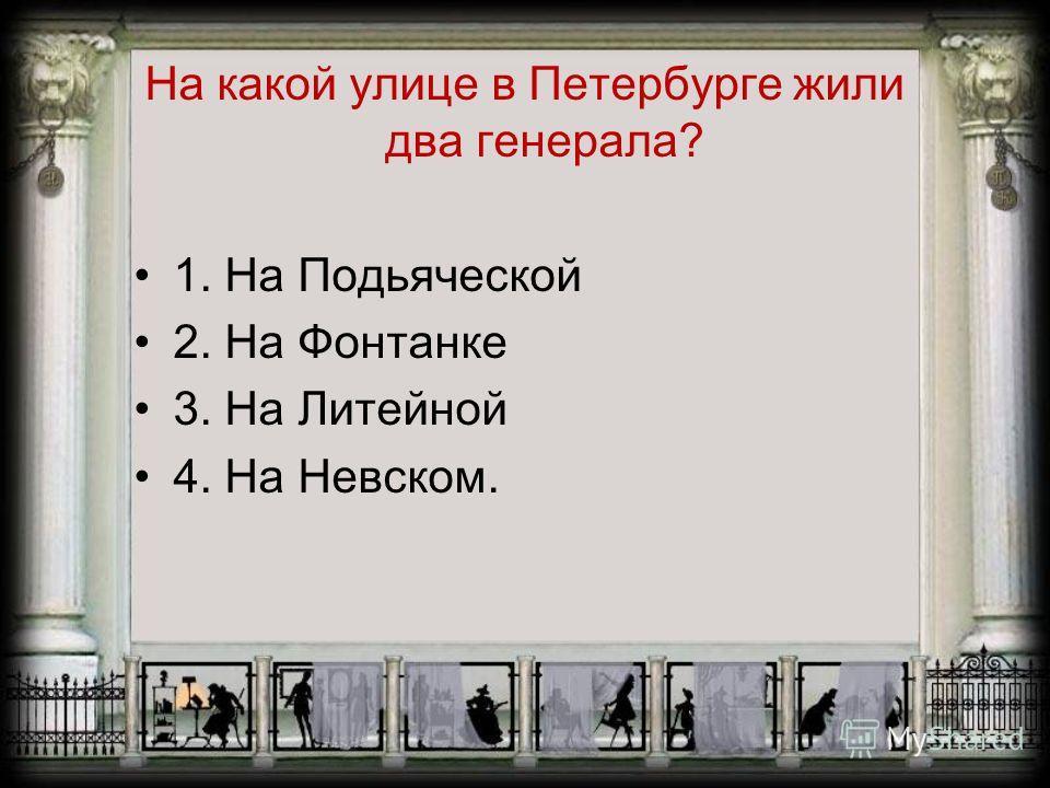 На какой улице в Петербурге жили два генерала? 1. На Подьяческой 2. На Фонтанке 3. На Литейной 4. На Невском.