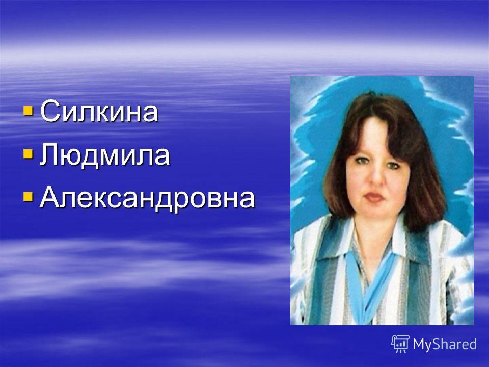 Силкина Силкина Людмила Людмила Александровна Александровна