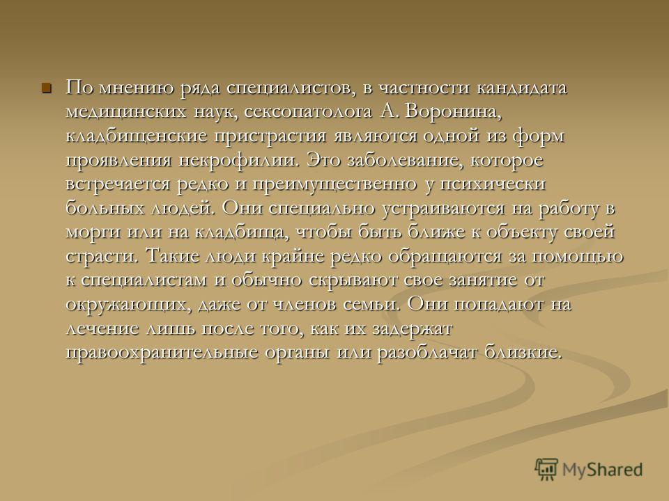 По мнению ряда специалистов, в частности кандидата медицинских наук, сексопатолога А. Воронина, кладбищенские пристрастия являются одной из форм проявления некрофилии. Это заболевание, которое встречается редко и преимущественно у психически больных
