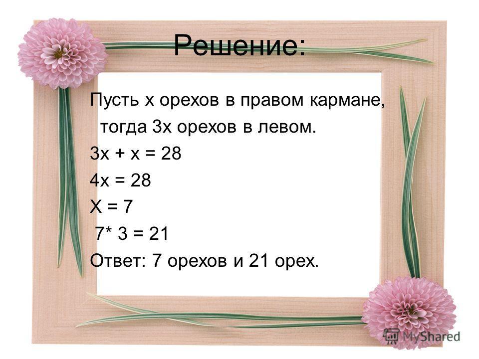 Решение: Пусть х орехов в правом кармане, тогда 3х орехов в левом. 3х + х = 28 4х = 28 Х = 7 7* 3 = 21 Ответ: 7 орехов и 21 орех.