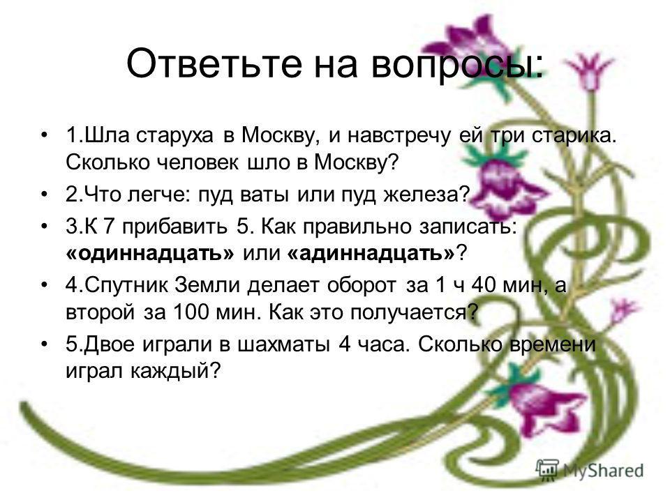 Ответьте на вопросы: 1.Шла старуха в Москву, и навстречу ей три старика. Сколько человек шло в Москву? 2.Что легче: пуд ваты или пуд железа? 3.К 7 прибавить 5. Как правильно записать: «одиннадцать» или «адиннадцать»? 4.Спутник Земли делает оборот за