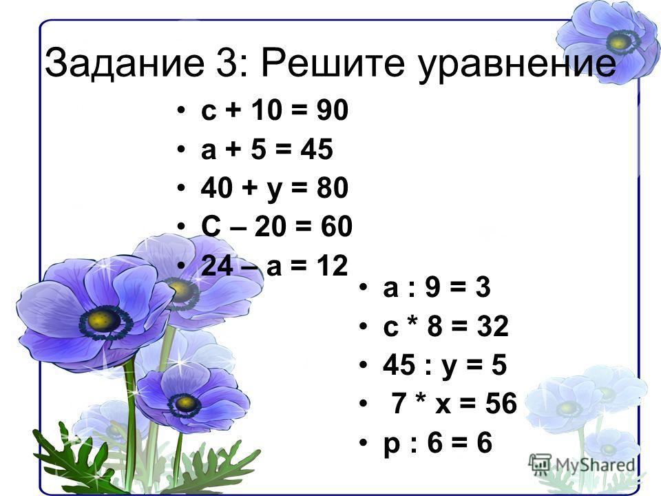 Задание 3: Решите уравнение с + 10 = 90 а + 5 = 45 40 + у = 80 С – 20 = 60 24 – а = 12 а : 9 = 3 с * 8 = 32 45 : у = 5 7 * х = 56 р : 6 = 6