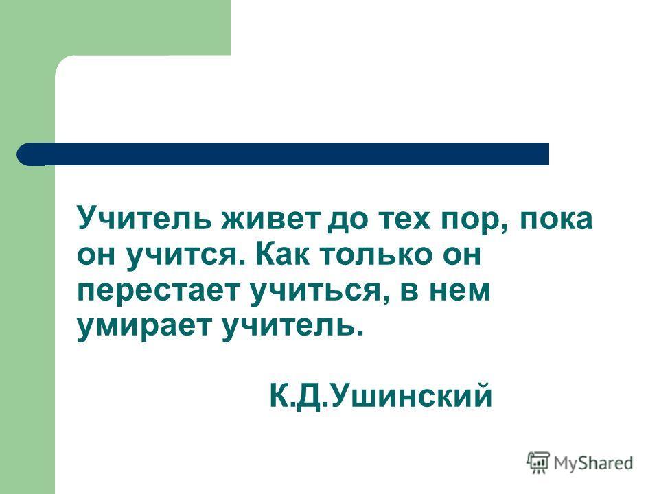 Учитель живет до тех пор, пока он учится. Как только он перестает учиться, в нем умирает учитель. К.Д.Ушинский