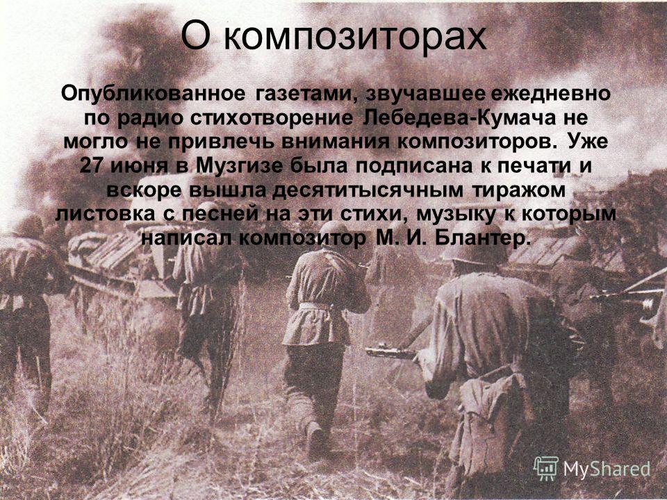 Мог ли автор думать тогда, что стихотворение, напечатанное в первом военном номере, станет главной песней Великой Отечественной войны? Что миллионы советских людей пойдут с нею в бой, что прозвучит она призывным набатом и даже клятвой по всем городам