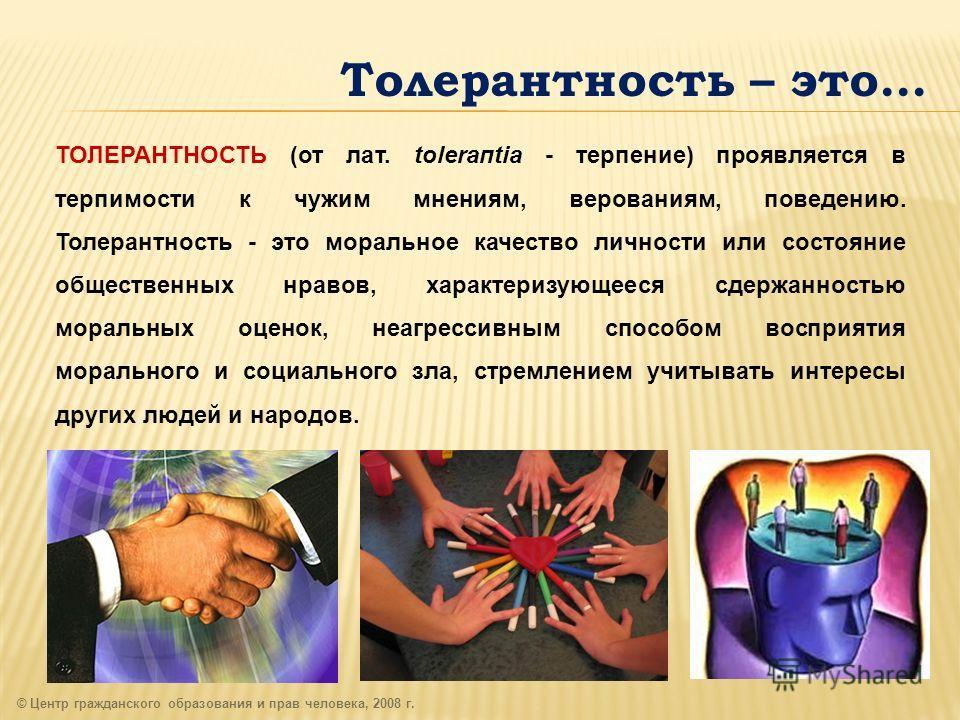 Толерантность – это… © Центр гражданского образования и прав человека, 2008 г. ТОЛЕРАНТНОСТЬ (от лат. toleraпtia - терпение) проявляется в терпимости к чужим мнениям, верованиям, поведению. Толерантность - это моральное качество личности или состояни