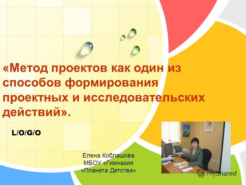 L/O/G/O «Метод проектов как один из способов формирования проектных и исследовательских действий». Елена Коблашова МБОУ «Гимназия «Планета Детства»