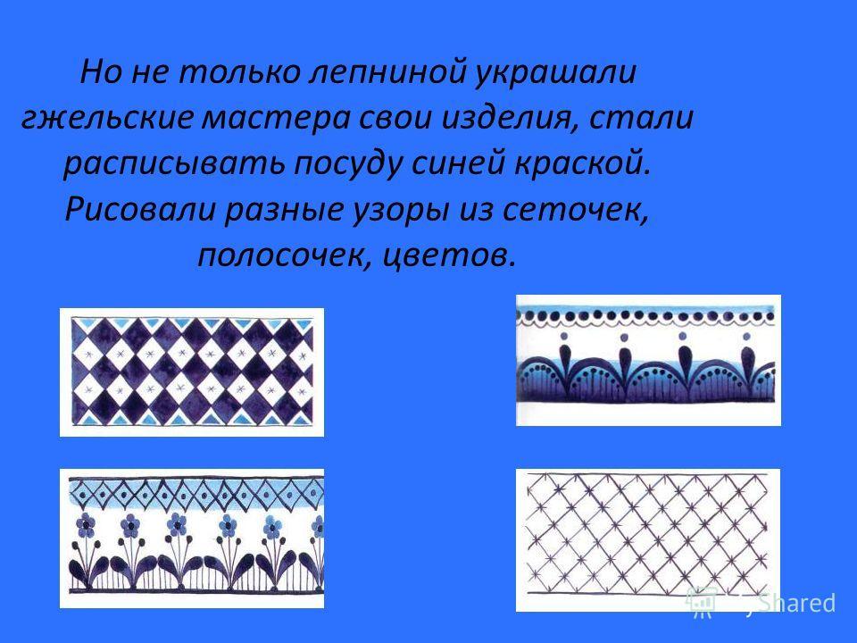 Но не только лепниной украшали гжельские мастера свои изделия, стали расписывать посуду синей краской. Рисовали разные узоры из сеточек, полосочек, цветов.