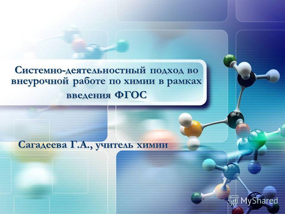 Системно-деятельностный подход во внеурочной работе по химии в рамках введения ФГОС Сагадеева Г.А., учитель химии