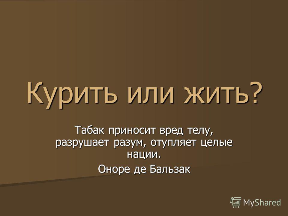 Курить или жить? Табак приносит вред телу, разрушает разум, отупляет целые нации. Оноре де Бальзак