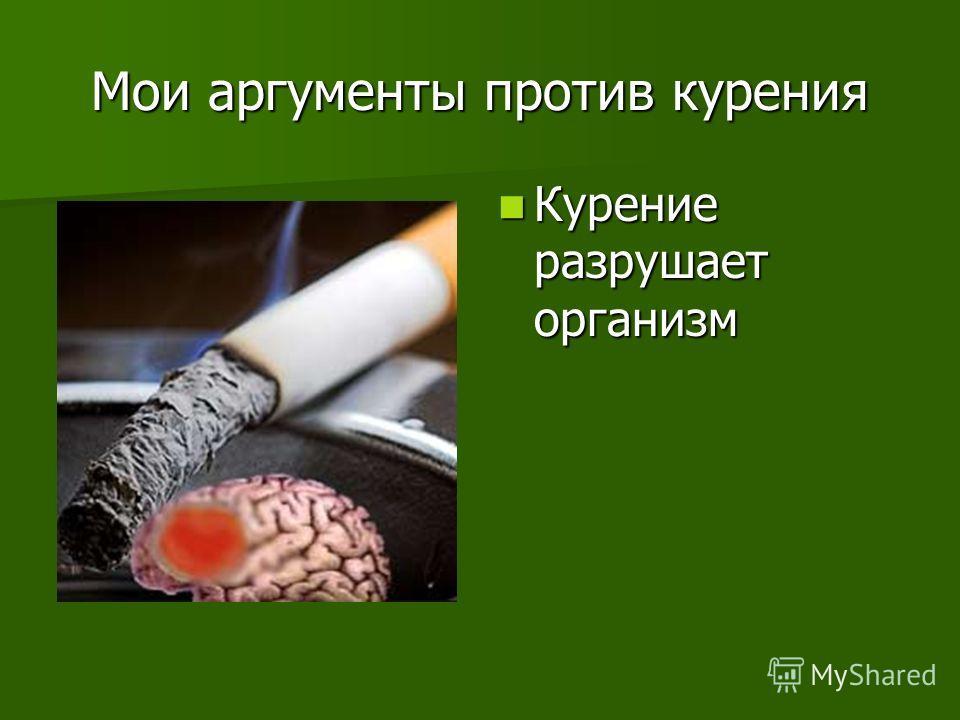 Мои аргументы против курения Курение разрушает организм Курение разрушает организм