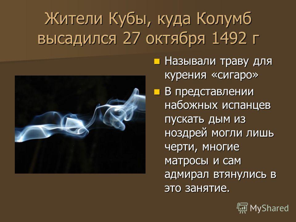 Жители Кубы, куда Колумб высадился 27 октября 1492 г Называли траву для курения «сигаро» Называли траву для курения «сигаро» В представлении набожных испанцев пускать дым из ноздрей могли лишь черти, многие матросы и сам адмирал втянулись в это занят