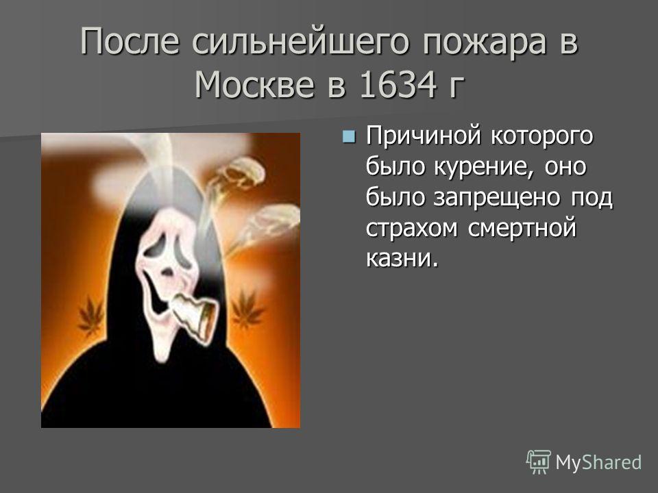 После сильнейшего пожара в Москве в 1634 г Причиной которого было курение, оно было запрещено под страхом смертной казни. Причиной которого было курение, оно было запрещено под страхом смертной казни.