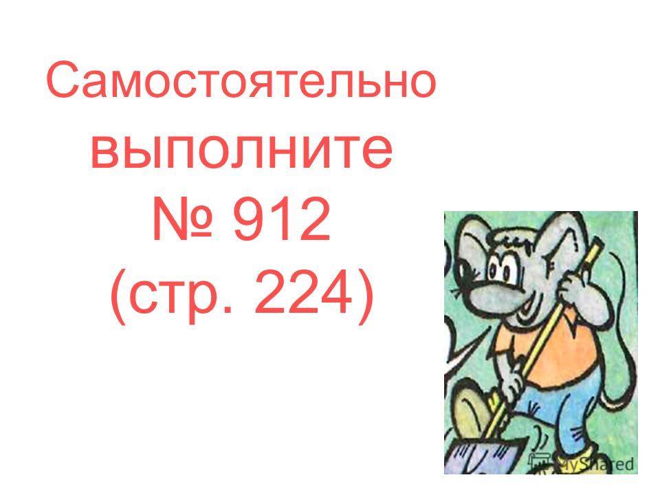 Самостоятельно выполните 912 (стр. 224)
