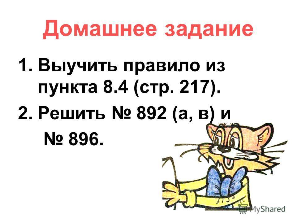 Домашнее задание 1.Выучить правило из пункта 8.4 (стр. 217). 2.Решить 892 (а, в) и 896.