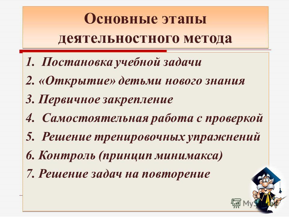 Основные этапы деятельностного метода 1. Постановка учебной задачи 2. «Открытие» детьми нового знания 3. Первичное закрепление 4. Самостоятельная работа с проверкой 5. Решение тренировочных упражнений 6. Контроль (принцип минимакса) 7. Решение задач