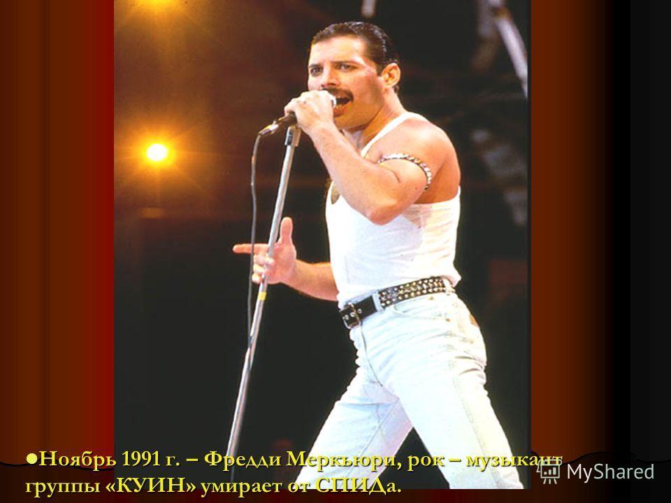 Ноябрь 1991 г. – Фредди Меркьюри, рок – музыкант Ноябрь 1991 г. – Фредди Меркьюри, рок – музыкант группы «КУИН» умирает от СПИДа.