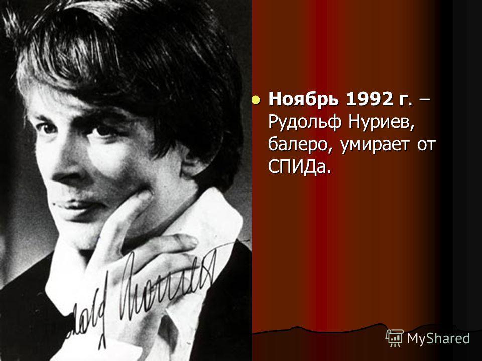 Ноябрь 1992 г. – Рудольф Нуриев, балеро, умирает от СПИДа. Ноябрь 1992 г. – Рудольф Нуриев, балеро, умирает от СПИДа.