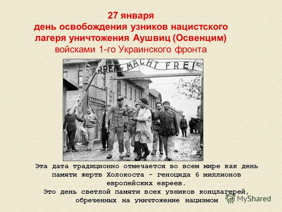 27 января день освобождения узников нацистского лагеря уничтожения Аушвиц (Освенцим) войсками 1-го Украинского фронта Эта дата традиционно отмечается во всем мире как день памяти жертв Холокоста - геноцида 6 миллионов европейских евреев. Это день све