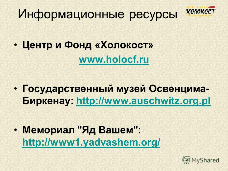 Информационные ресурсы Центр и Фонд «Холокост» www.holoсf.ru Государственный музей Освенцима- Биркенау: http://www.auschwitz.org.plhttp://www.auschwitz.org.pl Мемориал Яд Вашем: http://www1.yadvashem.org/ http://www1.yadvashem.org/