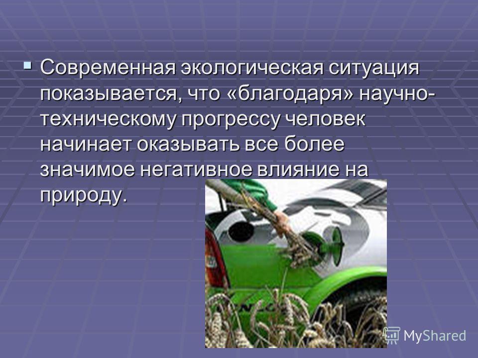 Современная экологическая ситуация показывается, что «благодаря» научно- техническому прогрессу человек начинает оказывать все более значимое негативное влияние на природу. Современная экологическая ситуация показывается, что «благодаря» научно- техн