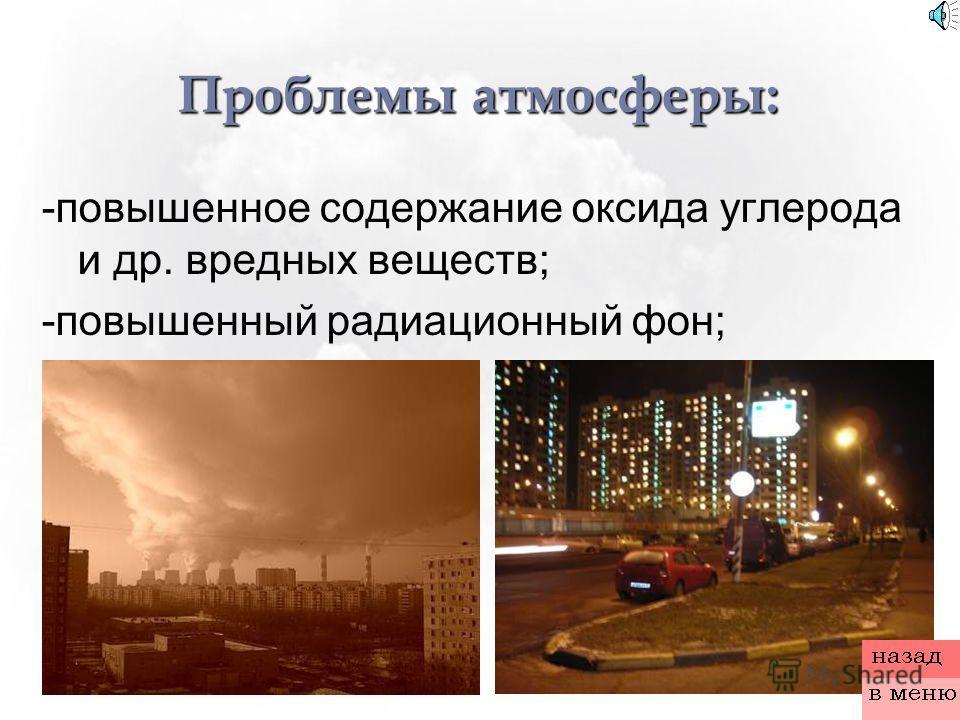Проблемы атмосферы: -повышенное содержание оксида углерода и др. вредных веществ; -повышенный радиационный фон;