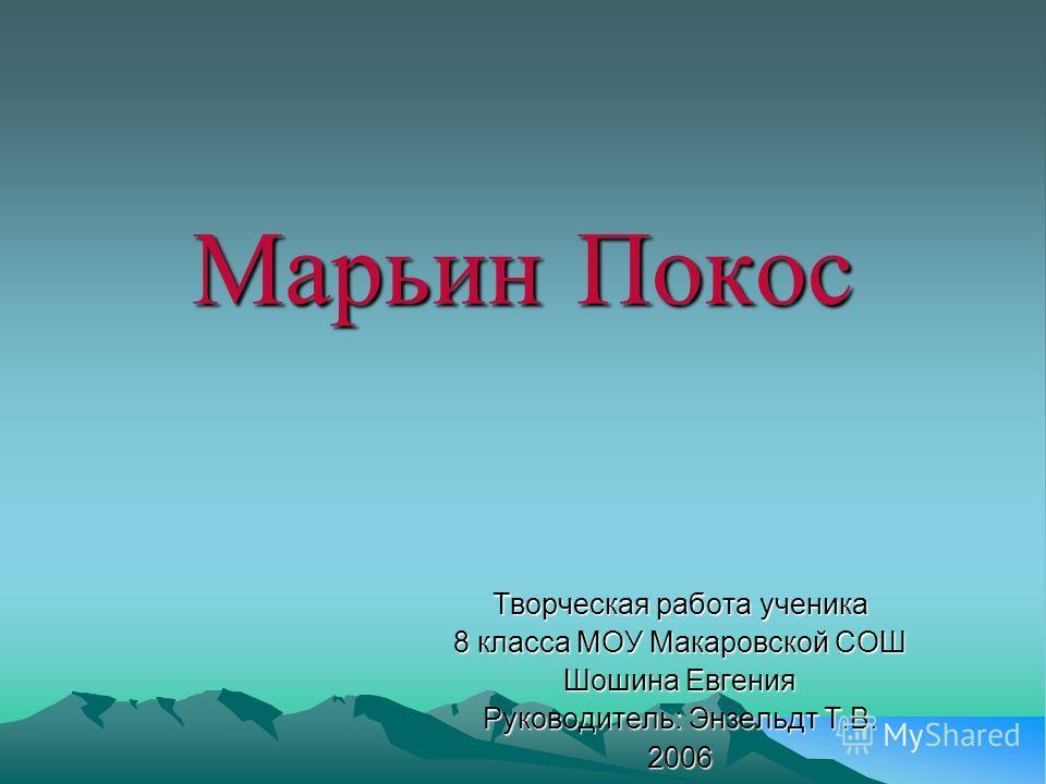 Марьин Покос Творческая работа ученика 8 класса МОУ Макаровской СОШ Шошина Евгения Руководитель: Энзельдт Т.В. 2006