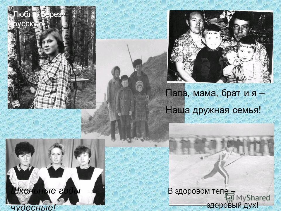 В здоровом теле – здоровый дух! Папа, мама, брат и я – Наша дружная семья! Люблю березу русскую,,, Школьные годы чудесные!