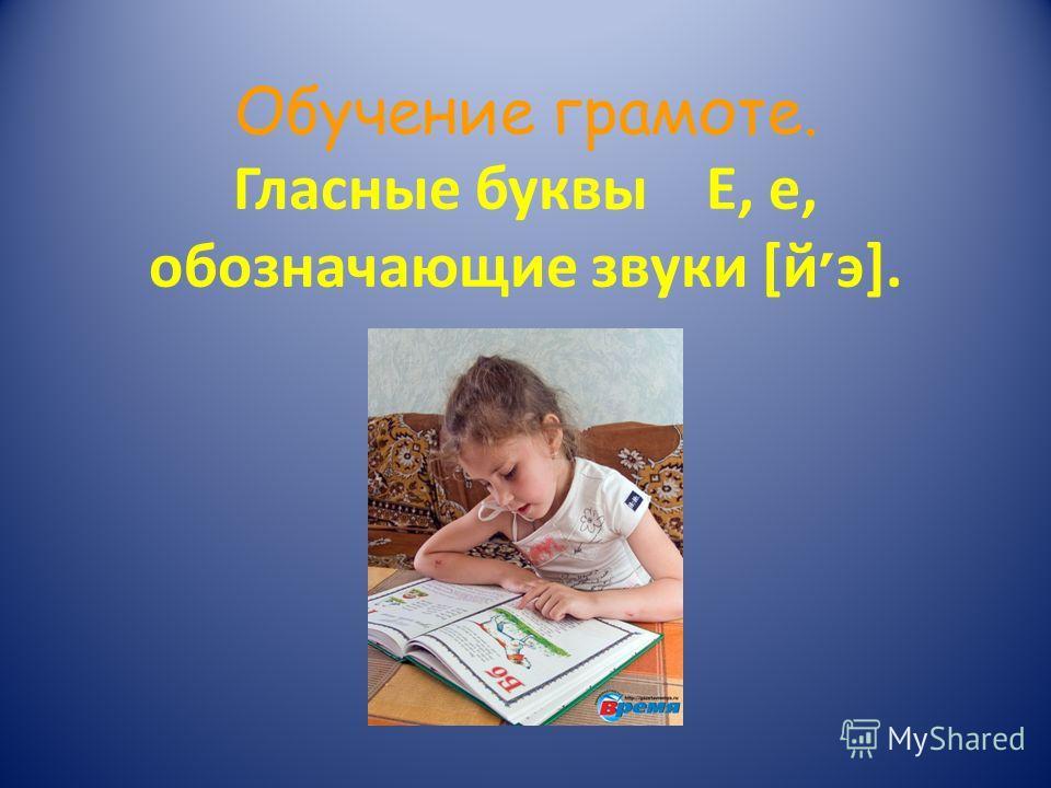 Обучение грамоте. Гласные буквы Е, е, обозначающие звуки [й ׳ э].
