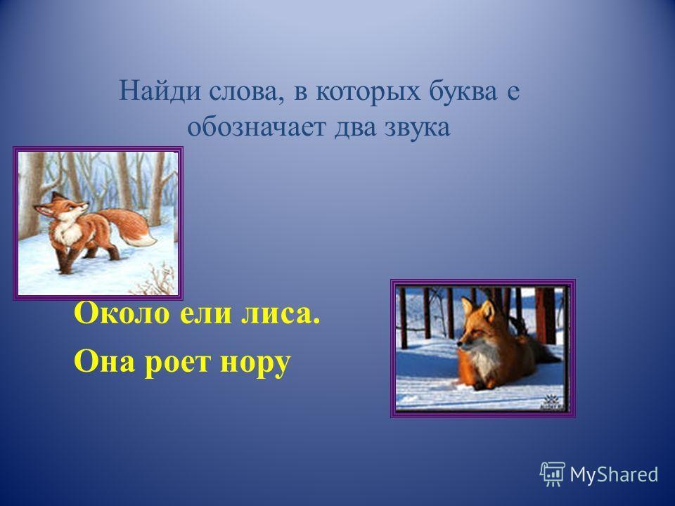 Найди слова, в которых буква е обозначает два звука Около ели лиса. Она роет нору