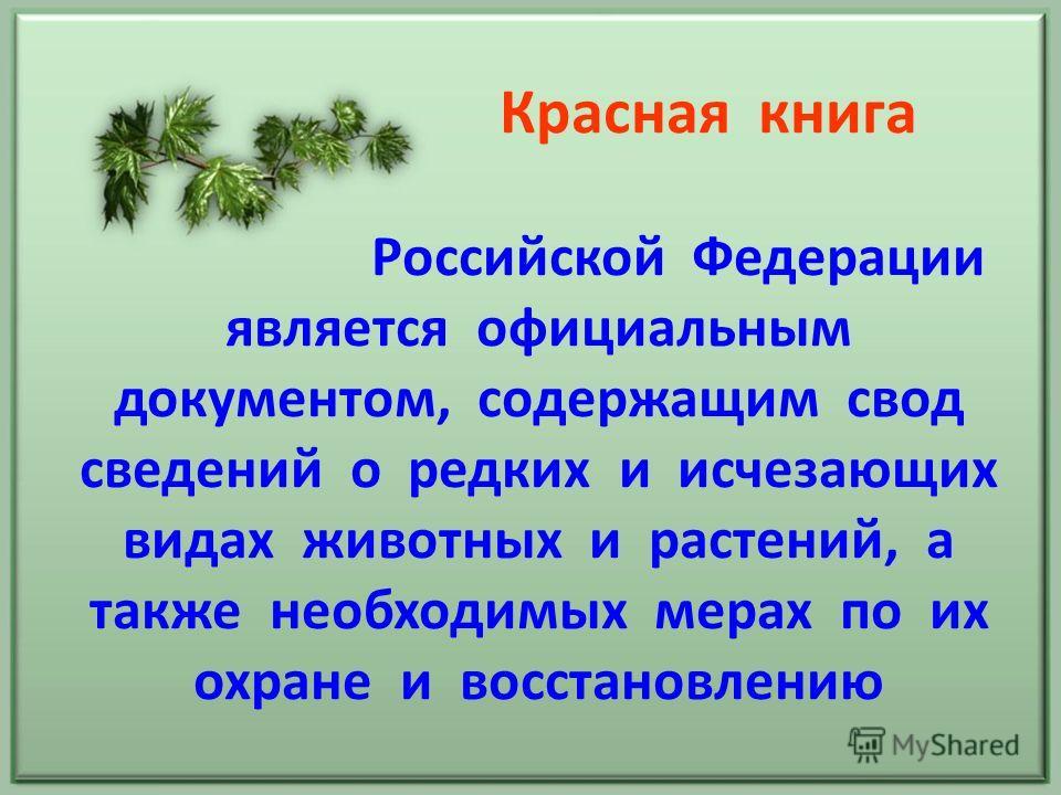 Красная книга Российской Федерации является официальным документом, содержащим свод сведений о редких и исчезающих видах животных и растений, а также необходимых мерах по их охране и восстановлению