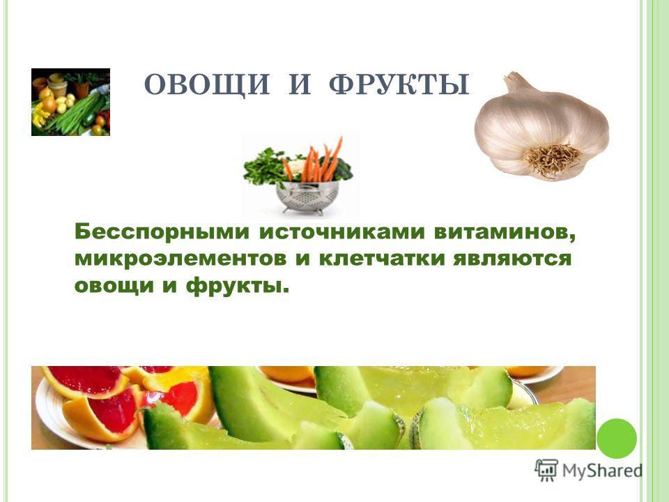 ОВОЩИ И ФРУКТЫ Бесспорными источниками витаминов, микроэлементов и клетчатки являются овощи и фрукты.