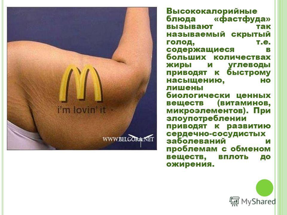 Высококалорийные блюда «фастфуда» вызывают так называемый скрытый голод, т.е. содержащиеся в больших количествах жиры и углеводы приводят к быстрому насыщению, но лишены биологически ценных веществ (витаминов, микроэлементов). При злоупотреблении при