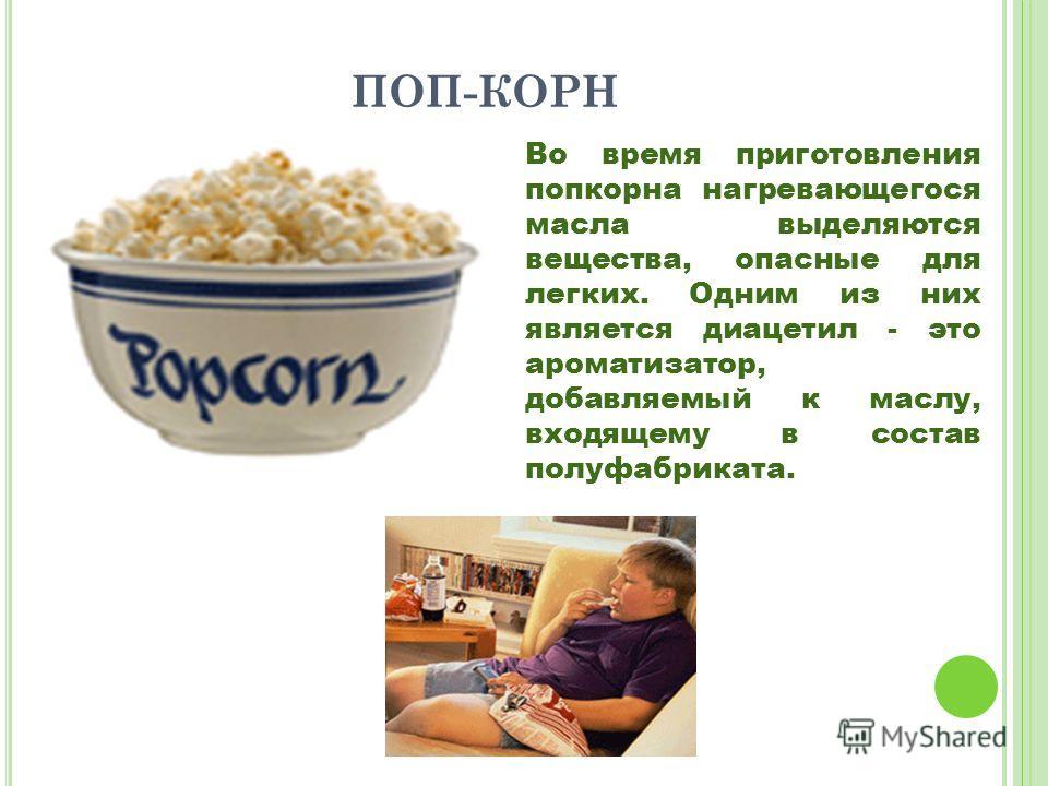 ПОП-КОРН Во время приготовления попкорна нагревающегося масла выделяются вещества, опасные для легких. Одним из них является диацетил - это ароматизатор, добавляемый к маслу, входящему в состав полуфабриката.