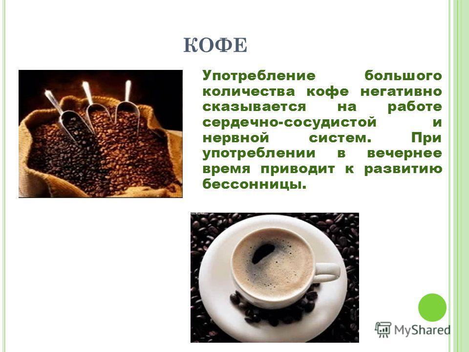 КОФЕ Употребление большого количества кофе негативно сказывается на работе сердечно-сосудистой и нервной систем. При употреблении в вечернее время приводит к развитию бессонницы.