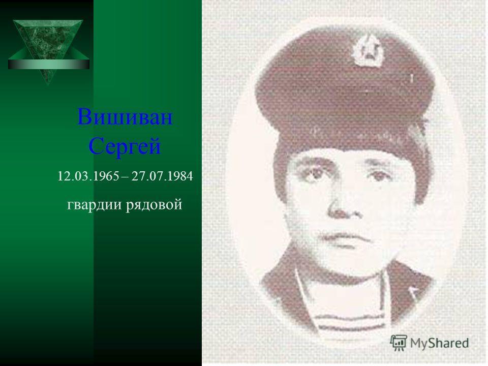 Вишиван Сергей 12.03.1965 – 27.07.1984 гвардии рядовой